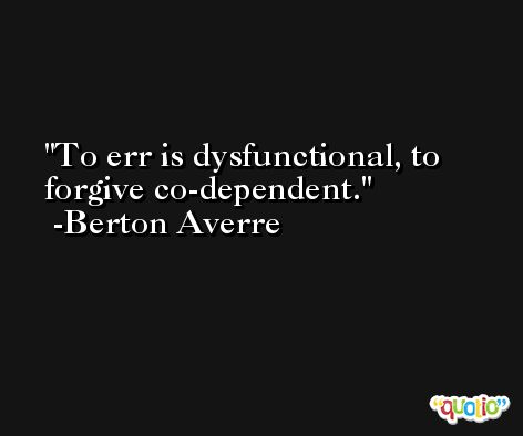 To err is dysfunctional, to forgive co-dependent. -Berton Averre