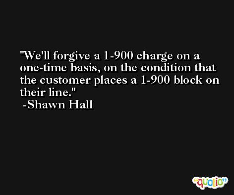 We'll forgive a 1-900 charge on a one-time basis, on the condition that the customer places a 1-900 block on their line. -Shawn Hall
