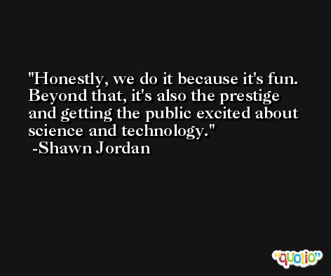 Honestly, we do it because it's fun. Beyond that, it's also the prestige and getting the public excited about science and technology. -Shawn Jordan