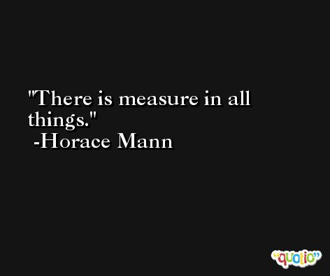 There is measure in all things. -Horace Mann