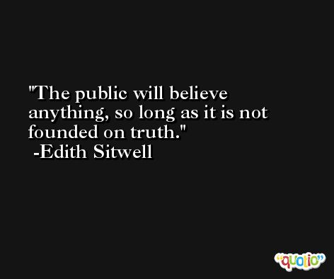 The public will believe anything, so long as it is not founded on truth. -Edith Sitwell