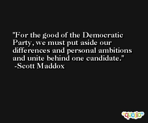 For the good of the Democratic Party, we must put aside our differences and personal ambitions and unite behind one candidate. -Scott Maddox