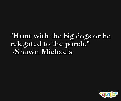 Hunt with the big dogs or be relegated to the porch. -Shawn Michaels