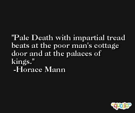 Pale Death with impartial tread beats at the poor man's cottage door and at the palaces of kings. -Horace Mann