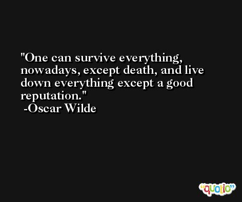 One can survive everything, nowadays, except death, and live down everything except a good reputation. -Oscar Wilde