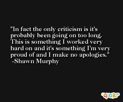 In fact the only criticism is it's probably been going on too long. This is something I worked very hard on and it's something I'm very proud of and I make no apologies. -Shawn Murphy