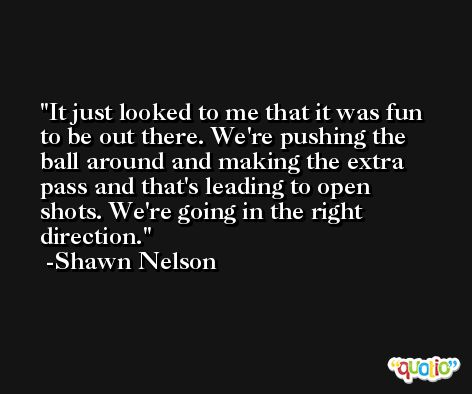 It just looked to me that it was fun to be out there. We're pushing the ball around and making the extra pass and that's leading to open shots. We're going in the right direction. -Shawn Nelson