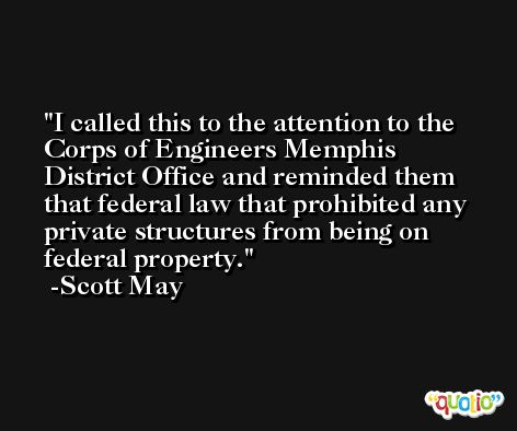 I called this to the attention to the Corps of Engineers Memphis District Office and reminded them that federal law that prohibited any private structures from being on federal property. -Scott May