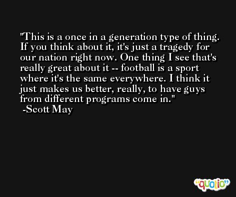 This is a once in a generation type of thing. If you think about it, it's just a tragedy for our nation right now. One thing I see that's really great about it -- football is a sport where it's the same everywhere. I think it just makes us better, really, to have guys from different programs come in. -Scott May