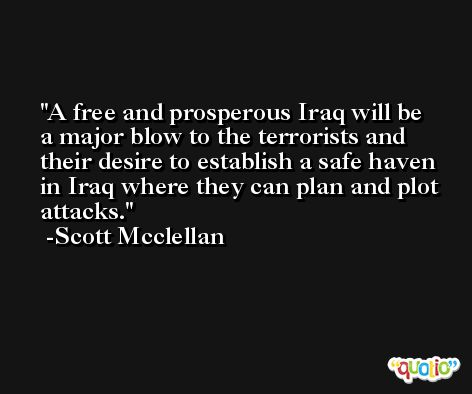 A free and prosperous Iraq will be a major blow to the terrorists and their desire to establish a safe haven in Iraq where they can plan and plot attacks. -Scott Mcclellan