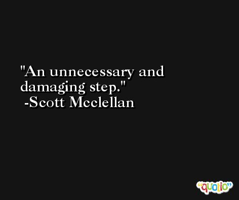 An unnecessary and damaging step. -Scott Mcclellan