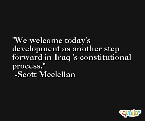 We welcome today's development as another step forward in Iraq 's constitutional process. -Scott Mcclellan