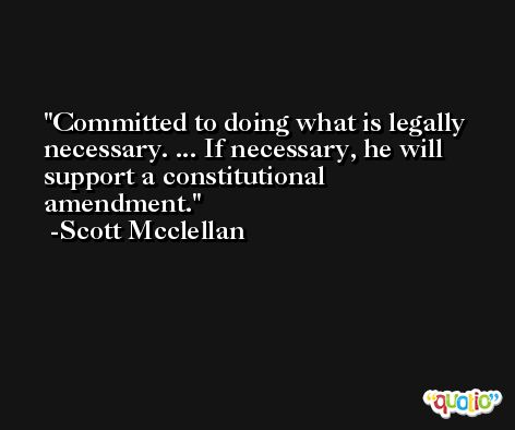 Committed to doing what is legally necessary. ... If necessary, he will support a constitutional amendment. -Scott Mcclellan