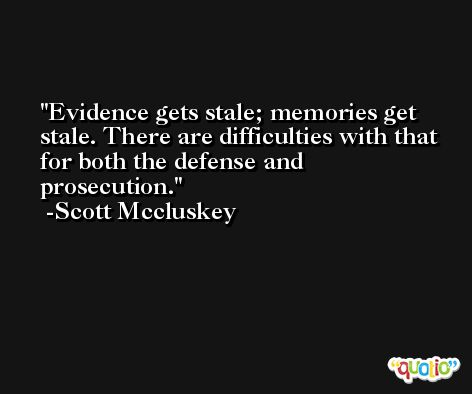 Evidence gets stale; memories get stale. There are difficulties with that for both the defense and prosecution. -Scott Mccluskey