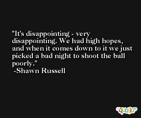 It's disappointing - very disappointing. We had high hopes, and when it comes down to it we just picked a bad night to shoot the ball poorly. -Shawn Russell