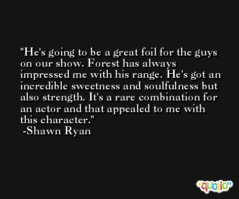 He's going to be a great foil for the guys on our show. Forest has always impressed me with his range. He's got an incredible sweetness and soulfulness but also strength. It's a rare combination for an actor and that appealed to me with this character. -Shawn Ryan