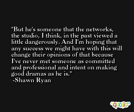 But he's someone that the networks, the studio, I think, in the past viewed a little dangerously. And I'm hoping that any success we might have with this will change their opinions of that because I've never met someone as committed and professional and intent on making good dramas as he is. -Shawn Ryan