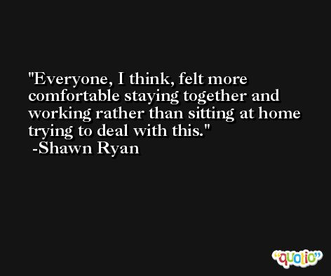 Everyone, I think, felt more comfortable staying together and working rather than sitting at home trying to deal with this. -Shawn Ryan
