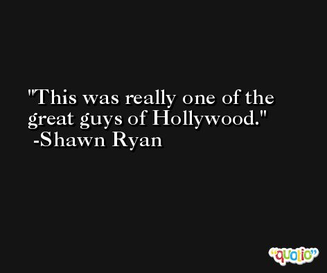 This was really one of the great guys of Hollywood. -Shawn Ryan