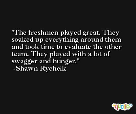 The freshmen played great. They soaked up everything around them and took time to evaluate the other team. They played with a lot of swagger and hunger. -Shawn Rychcik