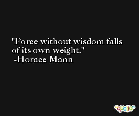 Force without wisdom falls of its own weight. -Horace Mann