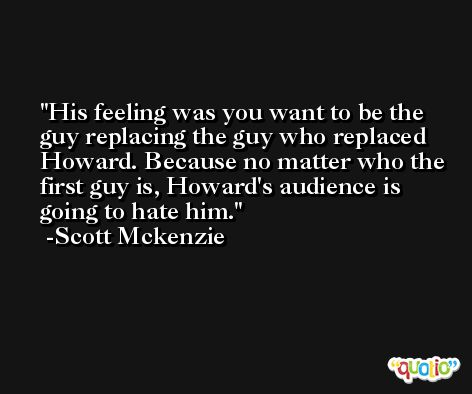 His feeling was you want to be the guy replacing the guy who replaced Howard. Because no matter who the first guy is, Howard's audience is going to hate him. -Scott Mckenzie