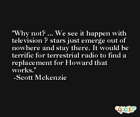 Why not? ... We see it happen with television ? stars just emerge out of nowhere and stay there. It would be terrific for terrestrial radio to find a replacement for Howard that works. -Scott Mckenzie