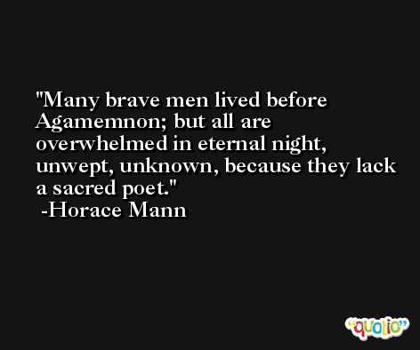 Many brave men lived before Agamemnon; but all are overwhelmed in eternal night, unwept, unknown, because they lack a sacred poet. -Horace Mann