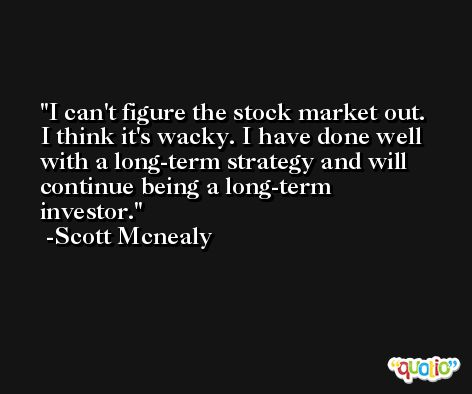 I can't figure the stock market out. I think it's wacky. I have done well with a long-term strategy and will continue being a long-term investor. -Scott Mcnealy