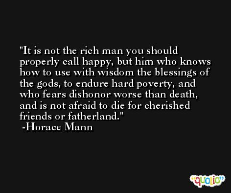 It is not the rich man you should properly call happy, but him who knows how to use with wisdom the blessings of the gods, to endure hard poverty, and who fears dishonor worse than death, and is not afraid to die for cherished friends or fatherland. -Horace Mann