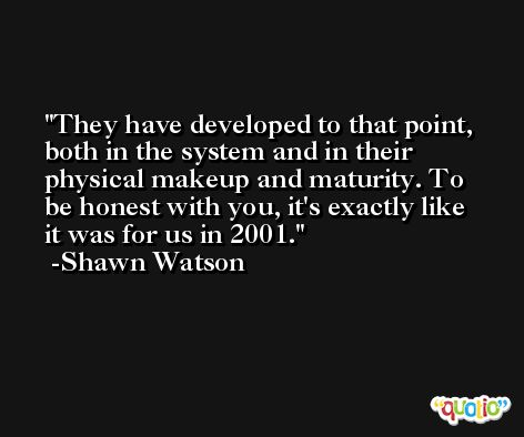 They have developed to that point, both in the system and in their physical makeup and maturity. To be honest with you, it's exactly like it was for us in 2001. -Shawn Watson