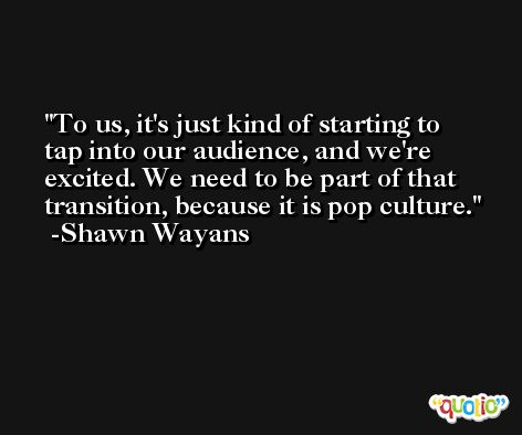 To us, it's just kind of starting to tap into our audience, and we're excited. We need to be part of that transition, because it is pop culture. -Shawn Wayans