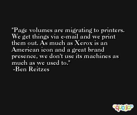 Page volumes are migrating to printers. We get things via e-mail and we print them out. As much as Xerox is an American icon and a great brand presence, we don't use its machines as much as we used to. -Ben Reitzes