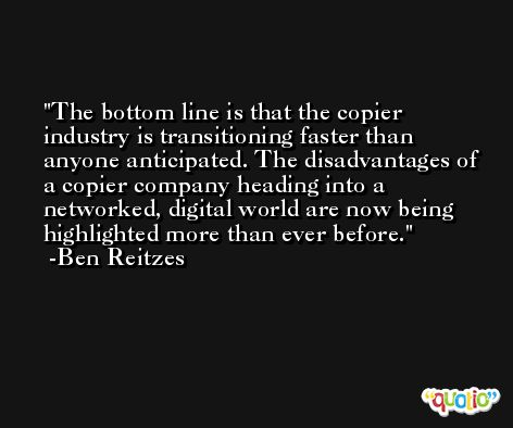 The bottom line is that the copier industry is transitioning faster than anyone anticipated. The disadvantages of a copier company heading into a networked, digital world are now being highlighted more than ever before. -Ben Reitzes