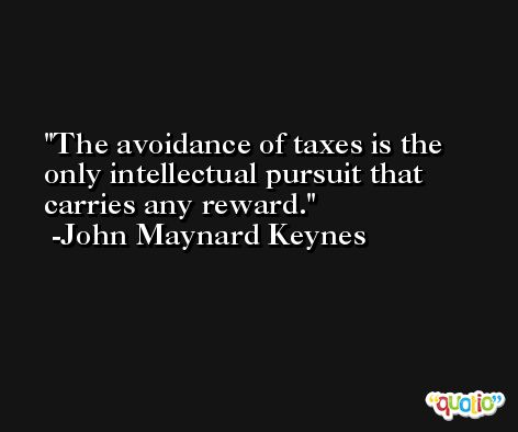 The avoidance of taxes is the only intellectual pursuit that carries any reward. -John Maynard Keynes