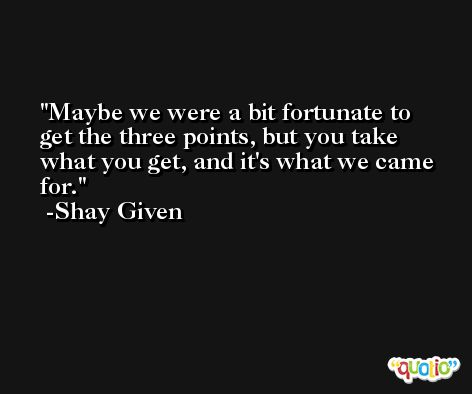 Maybe we were a bit fortunate to get the three points, but you take what you get, and it's what we came for. -Shay Given