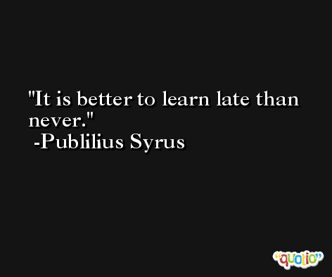 It is better to learn late than never. -Publilius Syrus