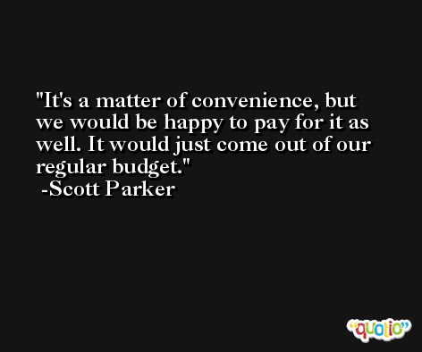 It's a matter of convenience, but we would be happy to pay for it as well. It would just come out of our regular budget. -Scott Parker