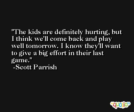 The kids are definitely hurting, but I think we'll come back and play well tomorrow. I know they'll want to give a big effort in their last game. -Scott Parrish