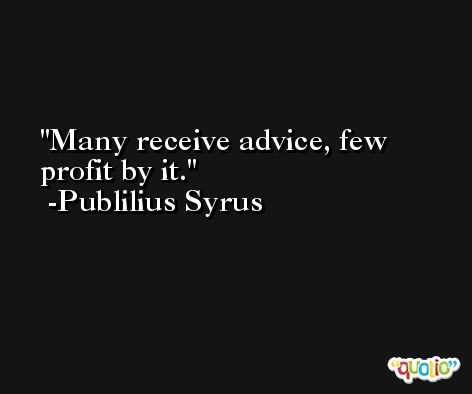 Many receive advice, few profit by it. -Publilius Syrus