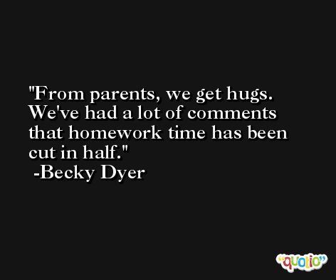 From parents, we get hugs. We've had a lot of comments that homework time has been cut in half. -Becky Dyer