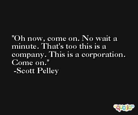 Oh now, come on. No wait a minute. That's too this is a company. This is a corporation. Come on. -Scott Pelley