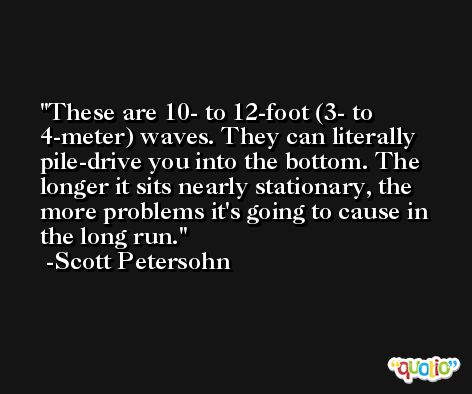 These are 10- to 12-foot (3- to 4-meter) waves. They can literally pile-drive you into the bottom. The longer it sits nearly stationary, the more problems it's going to cause in the long run. -Scott Petersohn