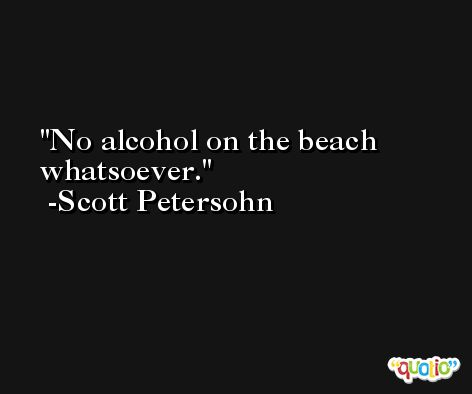 No alcohol on the beach whatsoever. -Scott Petersohn