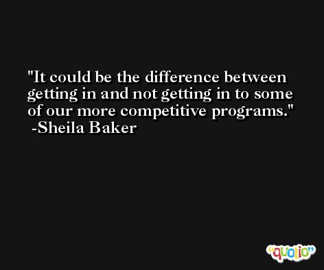It could be the difference between getting in and not getting in to some of our more competitive programs. -Sheila Baker