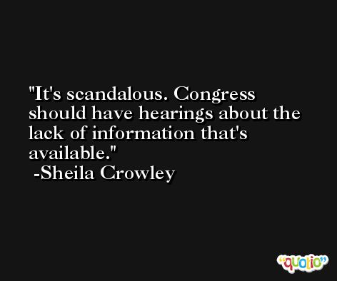 It's scandalous. Congress should have hearings about the lack of information that's available. -Sheila Crowley