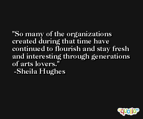 So many of the organizations created during that time have continued to flourish and stay fresh and interesting through generations of arts lovers. -Sheila Hughes