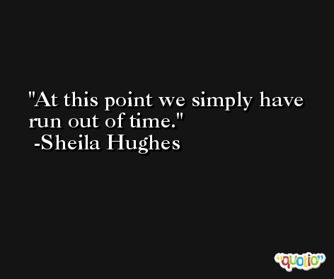 At this point we simply have run out of time. -Sheila Hughes