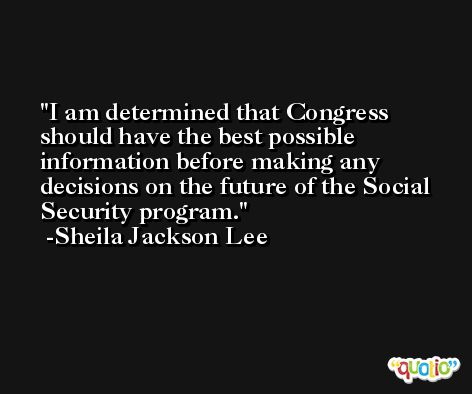 I am determined that Congress should have the best possible information before making any decisions on the future of the Social Security program. -Sheila Jackson Lee