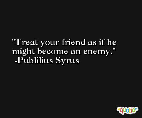 Treat your friend as if he might become an enemy. -Publilius Syrus